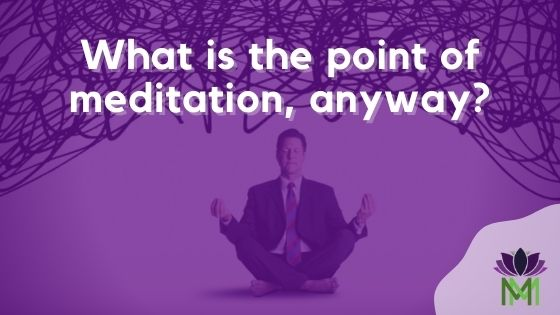 what is the point of meditation anyway?